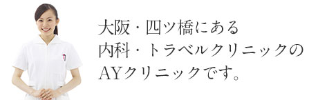 大阪・四ツ橋にある内科・トラベルクリニック(海外渡航ワクチン接種)のAYクリニックのホームページです